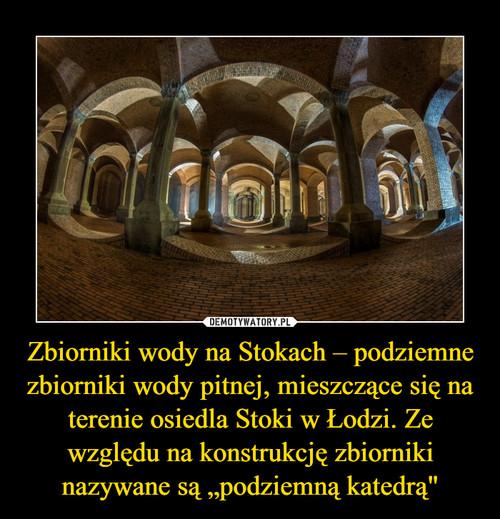 """Zbiorniki wody na Stokach – podziemne zbiorniki wody pitnej, mieszczące się na terenie osiedla Stoki w Łodzi. Ze względu na konstrukcję zbiorniki nazywane są """"podziemną katedrą"""""""