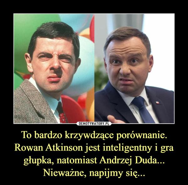 To bardzo krzywdzące porównanie.Rowan Atkinson jest inteligentny i gra głupka, natomiast Andrzej Duda...Nieważne, napijmy się... –