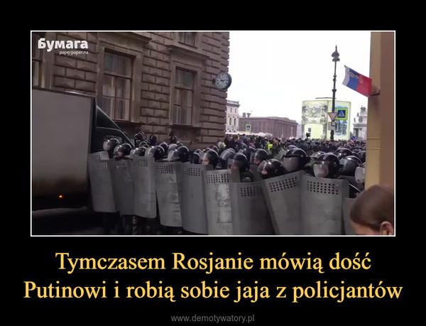 Tymczasem Rosjanie mówią dość Putinowi i robią sobie jaja z policjantów –