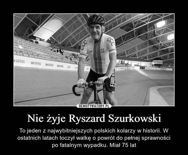 Nie żyje Ryszard Szurkowski – To jeden z najwybitniejszych polskich kolarzy w historii. W ostatnich latach toczył walkę o powrót do pełnej sprawnościpo fatalnym wypadku. Miał 75 lat