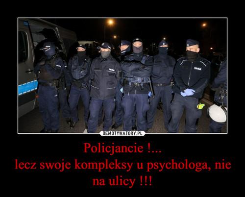 Policjancie !... lecz swoje kompleksy u psychologa, nie na ulicy !!!