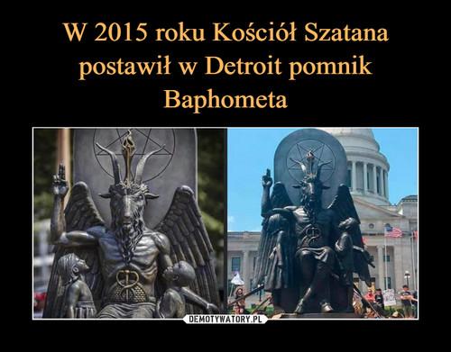 W 2015 roku Kościół Szatana postawił w Detroit pomnik Baphometa