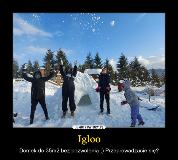 Igloo – Domek do 35m2 bez pozwolenia ;) Przeprowadzacie się?