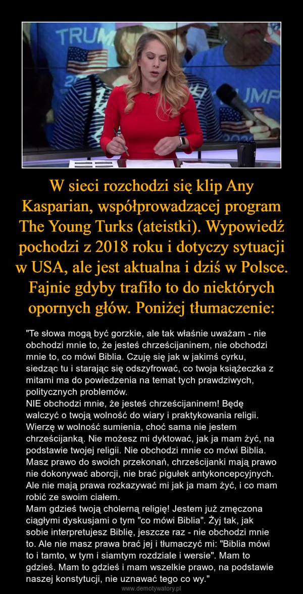 """W sieci rozchodzi się klip Any Kasparian, współprowadzącej program The Young Turks (ateistki). Wypowiedź pochodzi z 2018 roku i dotyczy sytuacji w USA, ale jest aktualna i dziś w Polsce. Fajnie gdyby trafiło to do niektórych opornych głów. Poniżej tłumaczenie: – """"Te słowa mogą być gorzkie, ale tak właśnie uważam - nie obchodzi mnie to, że jesteś chrześcijaninem, nie obchodzi mnie to, co mówi Biblia. Czuję się jak w jakimś cyrku, siedząc tu i starając się odszyfrować, co twoja książeczka z mitami ma do powiedzenia na temat tych prawdziwych, politycznych problemów. NIE obchodzi mnie, że jesteś chrześcijaninem! Będę walczyć o twoją wolność do wiary i praktykowania religii. Wierzę w wolność sumienia, choć sama nie jestem chrześcijanką. Nie możesz mi dyktować, jak ja mam żyć, na podstawie twojej religii. Nie obchodzi mnie co mówi Biblia. Masz prawo do swoich przekonań, chrześcijanki mają prawo nie dokonywać aborcji, nie brać pigułek antykoncepcyjnych. Ale nie mają prawa rozkazywać mi jak ja mam żyć, i co mam robić ze swoim ciałem. Mam gdzieś twoją cholerną religię! Jestem już zmęczona ciągłymi dyskusjami o tym """"co mówi Biblia"""". Żyj tak, jak sobie interpretujesz Biblię, jeszcze raz - nie obchodzi mnie to. Ale nie masz prawa brać jej i tłumaczyć mi: """"Biblia mówi to i tamto, w tym i siamtym rozdziale i wersie"""". Mam to gdzieś. Mam to gdzieś i mam wszelkie prawo, na podstawie naszej konstytucji, nie uznawać tego co wy."""""""