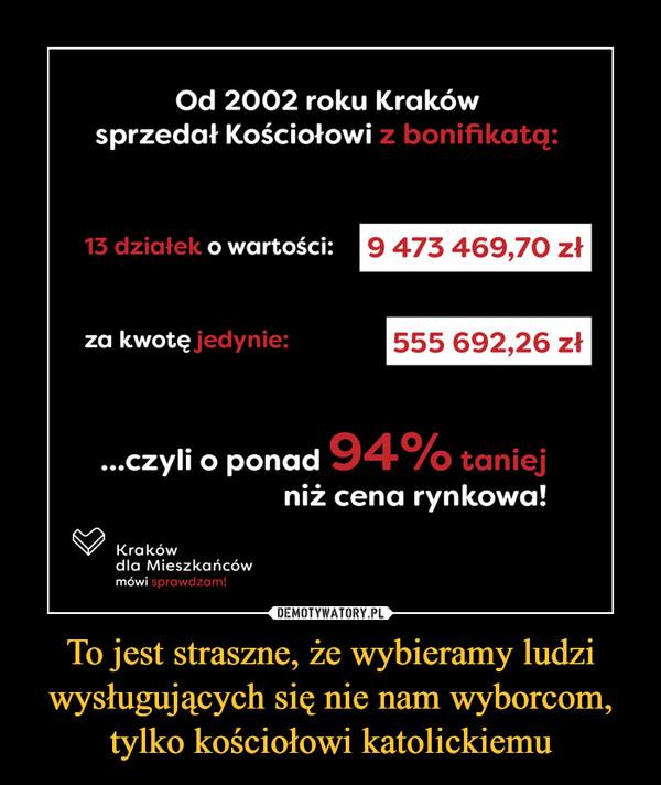 To jest straszne, że wybieramy ludzi wysługujących się nie nam wyborcom, tylko kościołowi katolickiemu –  Od 2002 roku Krakówsprzedał Kościołowi z bonifikatą:13 działek o wartości:9 473 469,70 złza kwotę jedynie:555 692,26 zł...czyli o ponad 94% taniejniż cena rynkowa!Krakówdla Mieszkańcówmówi sprawdza!