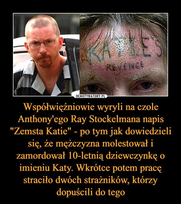 """Współwięźniowie wyryli na czole Anthony'ego Ray Stockelmana napis """"Zemsta Katie"""" - po tym jak dowiedzieli się, że mężczyzna molestował i zamordował 10-letnią dziewczynkę o imieniu Katy. Wkrótce potem pracę straciło dwóch strażników, którzy dopuścili do tego –"""