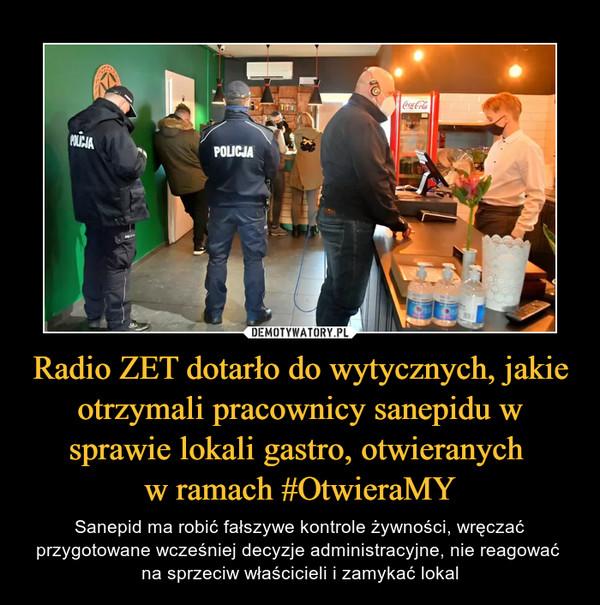 Radio ZET dotarło do wytycznych, jakie otrzymali pracownicy sanepidu w sprawie lokali gastro, otwieranych w ramach #OtwieraMY – Sanepid ma robić fałszywe kontrole żywności, wręczać przygotowane wcześniej decyzje administracyjne, nie reagować na sprzeciw właścicieli i zamykać lokal