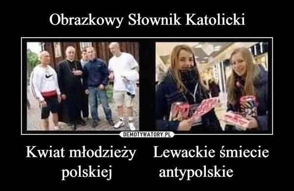 Kwiat młodzieży    Lewackie śmieciepolskiej           antypolskie –