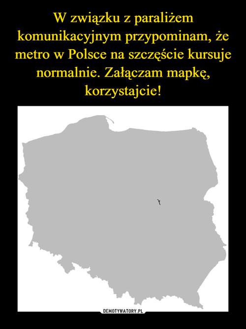 W związku z paraliżem komunikacyjnym przypominam, że metro w Polsce na szczęście kursuje normalnie. Załączam mapkę, korzystajcie!