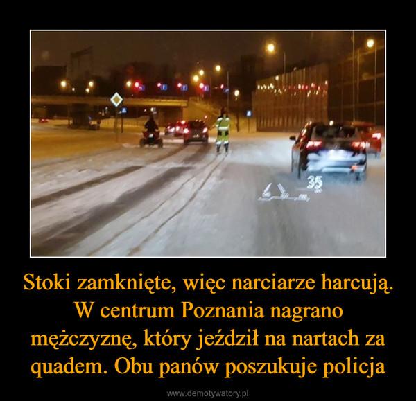 Stoki zamknięte, więc narciarze harcują. W centrum Poznania nagrano mężczyznę, który jeździł na nartach za quadem. Obu panów poszukuje policja –