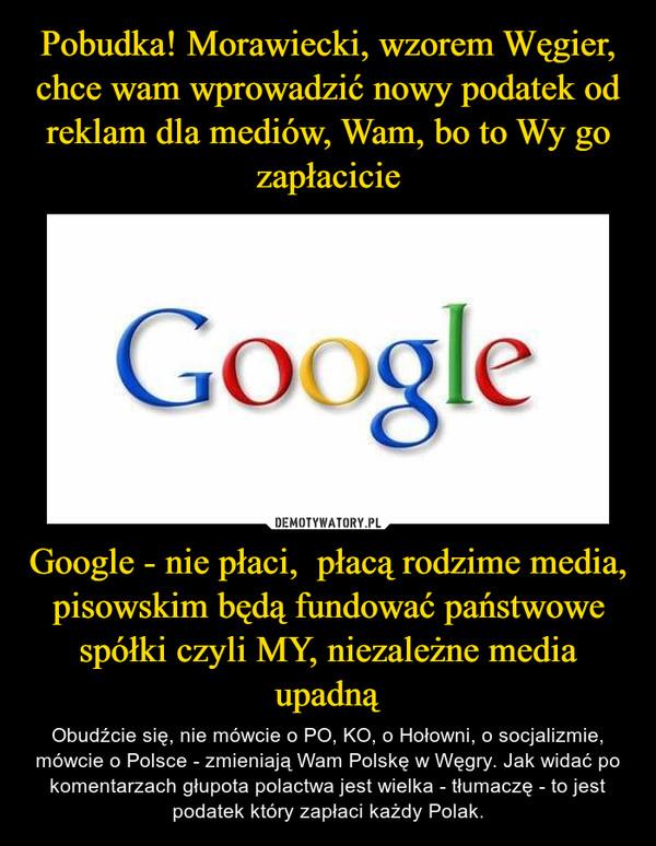 Google - nie płaci,  płacą rodzime media, pisowskim będą fundować państwowe spółki czyli MY, niezależne media upadną – Obudźcie się, nie mówcie o PO, KO, o Hołowni, o socjalizmie, mówcie o Polsce - zmieniają Wam Polskę w Węgry. Jak widać po komentarzach głupota polactwa jest wielka - tłumaczę - to jest podatek który zapłaci każdy Polak.