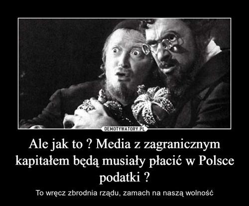 Ale jak to ? Media z zagranicznym kapitałem będą musiały płacić w Polsce podatki ?