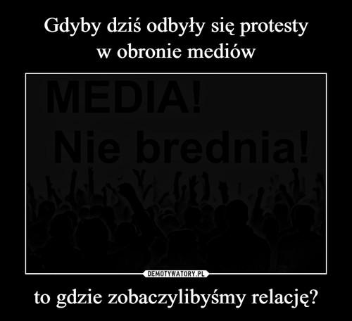 Gdyby dziś odbyły się protesty w obronie mediów to gdzie zobaczylibyśmy relację?