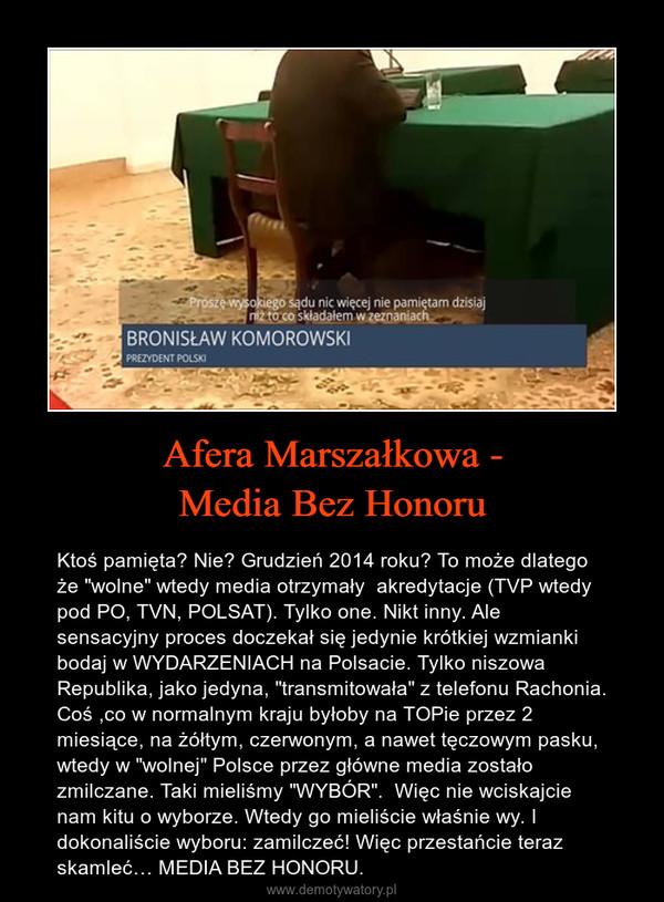 """Afera Marszałkowa -Media Bez Honoru – Ktoś pamięta? Nie? Grudzień 2014 roku? To może dlatego że """"wolne"""" wtedy media otrzymały  akredytacje (TVP wtedy pod PO, TVN, POLSAT). Tylko one. Nikt inny. Ale sensacyjny proces doczekał się jedynie krótkiej wzmianki bodaj w WYDARZENIACH na Polsacie. Tylko niszowa Republika, jako jedyna, """"transmitowała"""" z telefonu Rachonia. Coś ,co w normalnym kraju byłoby na TOPie przez 2 miesiące, na żółtym, czerwonym, a nawet tęczowym pasku, wtedy w """"wolnej"""" Polsce przez główne media zostało zmilczane. Taki mieliśmy """"WYBÓR"""".  Więc nie wciskajcie nam kitu o wyborze. Wtedy go mieliście właśnie wy. I dokonaliście wyboru: zamilczeć! Więc przestańcie teraz skamleć… MEDIA BEZ HONORU."""