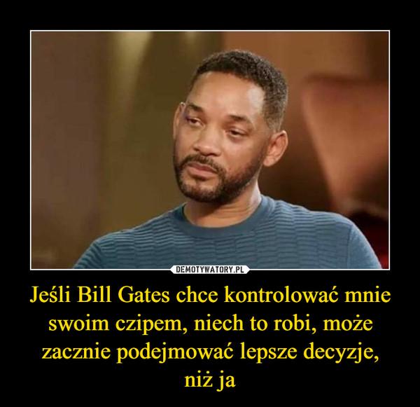 Jeśli Bill Gates chce kontrolować mnie swoim czipem, niech to robi, może zacznie podejmować lepsze decyzje,niż ja –