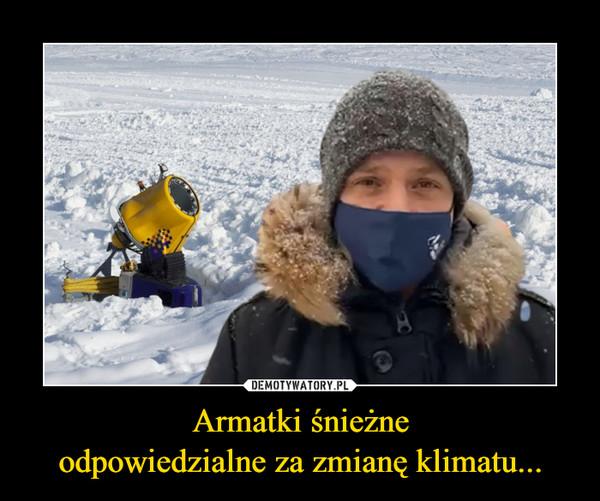 Armatki śnieżneodpowiedzialne za zmianę klimatu... –
