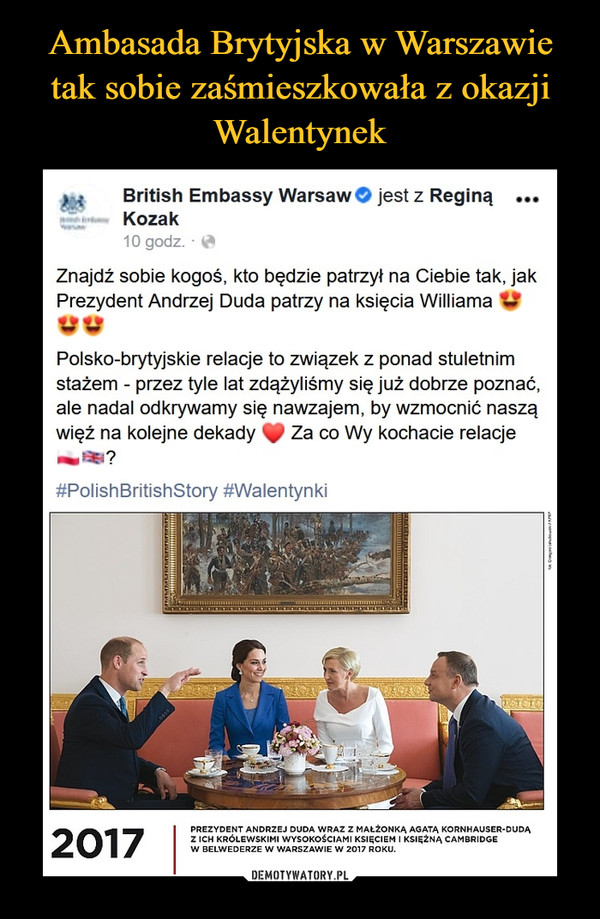 –  > {     British Embassy Warsaw© jest z Reginą ...Kozak10 godz. - *Znajdź sobie kogoś, kto będzie patrzył na Ciebie tak, jakPrezydent Andrzej Duda patrzy na księcia Williama VWPolsko-brytyjskie relacje to związek z ponad stuletnimstażem - przez tyle lat zdążyliśmy się już dobrze poznać,ale nadal odkrywamy się nawzajem, by wzmocnić nasząwięż na kolejne dekady ^ Za co Wy kochacie relacje#PolishBritishStory #WalentynkiPREZYDENT ANDRZEJ DUDA WRAZ Z MAŁŻONKĄ AGATĄ KORNHAUSER-DUDĄZ ICH KRÓLEWSKIMI WYSOKOŚCIAMI KSIĘCIEM I KSIĘŻNĄ CAMBRIDGEW BELWEDERZE W WARSZAWIE W 2017 ROKU.