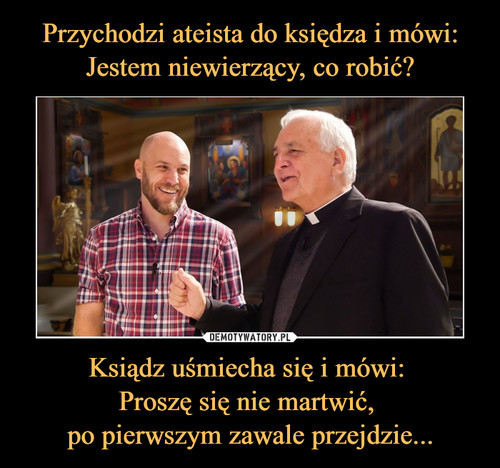 Przychodzi ateista do księdza i mówi: Jestem niewierzący, co robić? Ksiądz uśmiecha się i mówi:  Proszę się nie martwić,  po pierwszym zawale przejdzie...