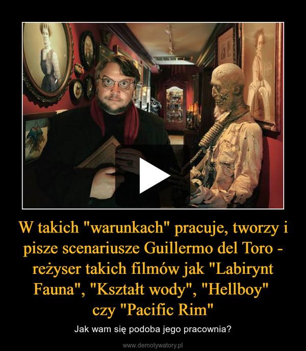 """W takich """"warunkach"""" pracuje, tworzy i pisze scenariusze Guillermo del Toro - reżyser takich filmów jak """"Labirynt Fauna"""", """"Kształt wody"""", """"Hellboy"""" czy """"Pacific Rim"""" – Jak wam się podoba jego pracownia?"""