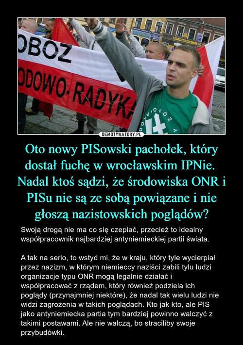 Oto nowy PISowski pachołek, który dostał fuchę w wrocławskim IPNie.  Nadal ktoś sądzi, że środowiska ONR i PISu nie są ze sobą powiązane i nie głoszą nazistowskich poglądów?