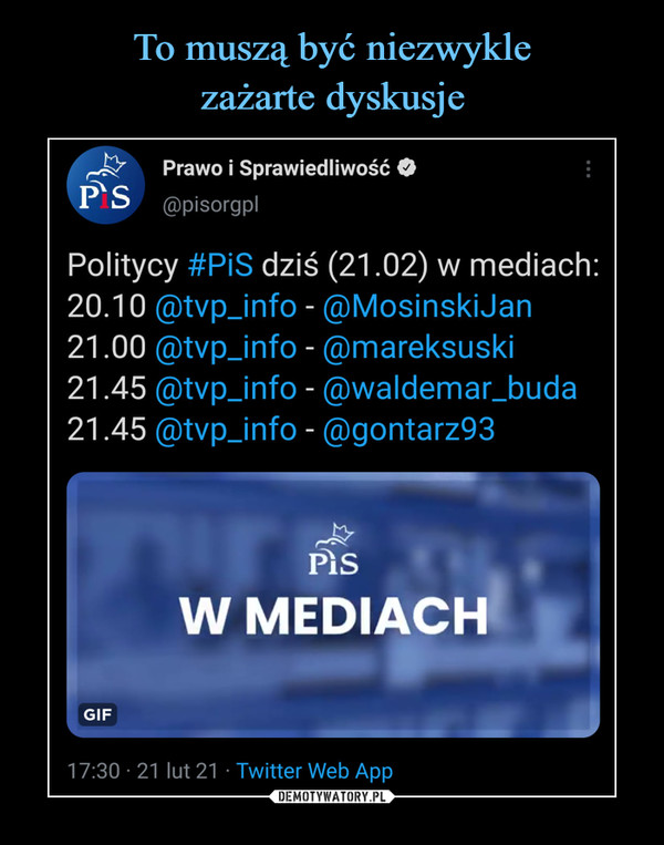 –  Prawo i Sprawiedliwość O@pisorgplPolitycy #PiS dziś (21.02) w mediach:20.10 @tvp_info - @MosinskiJan21.00 @tvp_info - @mareksuski21.45 @tvp_info - @waldemar_buda21.45 @tvp_info - @gontarz93