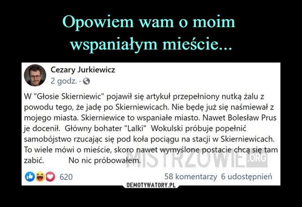 """–  Cezary Jurkiewicz2 godz. • 0W """"Głosie Skierniewic"""" pojawił się artykuł przepełniony nutka żalu zpowodu tego, że jadę po Skierniewicach. Nie będę już się naśmiewał zmojego miasta. Skierniewice to wspaniałe miasto. Nawet Bolesław Prusje docenił. Główny bohater """"Lalki"""" Wokulski próbuje popełnićsamobójstwo rzucając się pod koła pociągu na stacji w Skierniewicach.To wiele mówi o mieście, skoro nawet wymyślone postacie chcą się tamzabić.        No nic próbowałem."""
