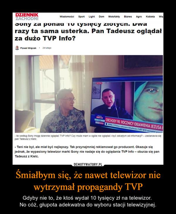 Śmiałbym się, że nawet telewizor nie wytrzymał propagandy TVP – Gdyby nie to, że ktoś wydał 10 tysięcy zł na telewizor. No cóż, głupota adekwatna do wyboru stacji telewizyjnej.