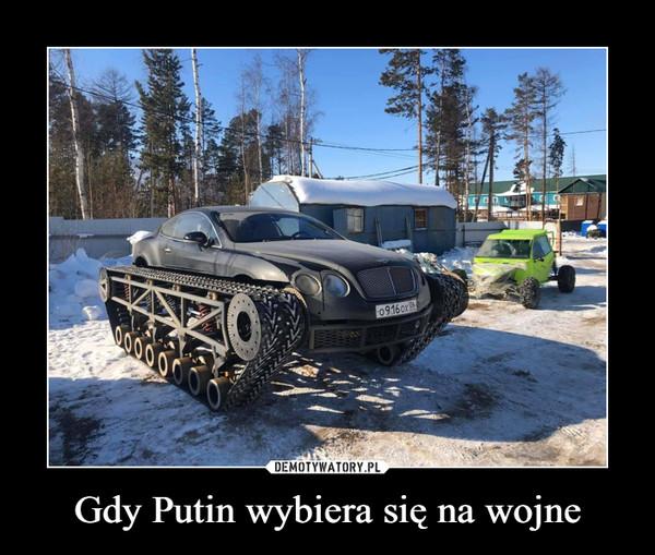 Gdy Putin wybiera się na wojne –