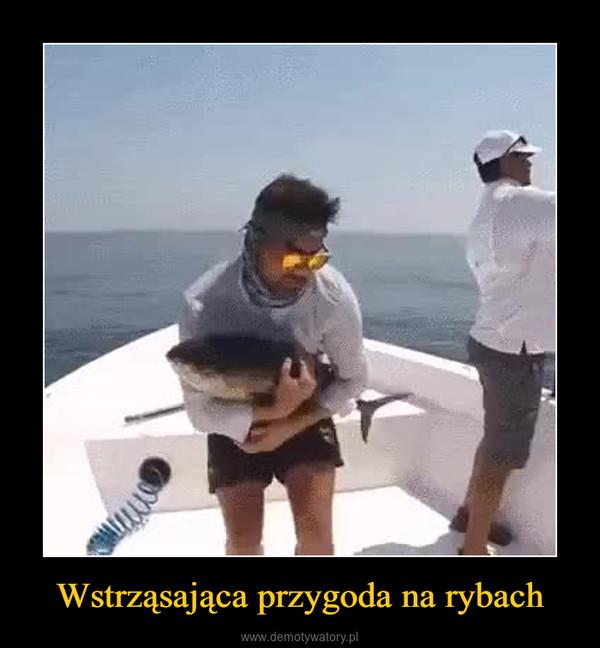 Wstrząsająca przygoda na rybach –