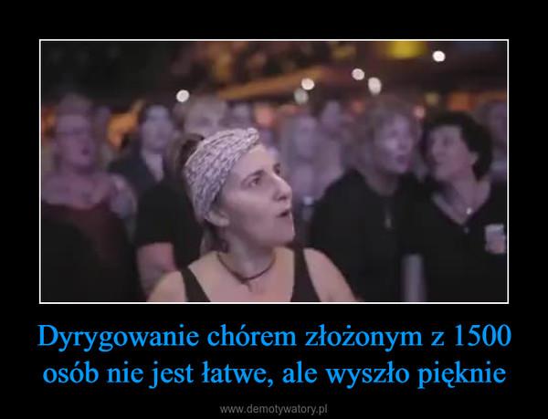 Dyrygowanie chórem złożonym z 1500 osób nie jest łatwe, ale wyszło pięknie –