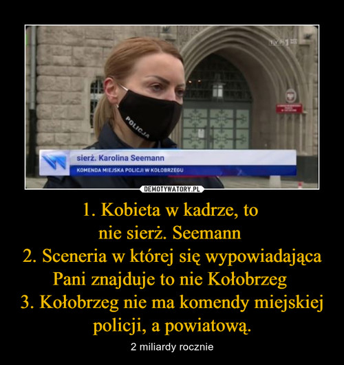 1. Kobieta w kadrze, to  nie sierż. Seemann  2. Sceneria w której się wypowiadająca Pani znajduje to nie Kołobrzeg  3. Kołobrzeg nie ma komendy miejskiej policji, a powiatową.