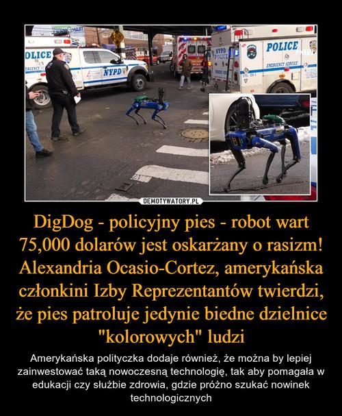 """DigDog - policyjny pies - robot wart 75,000 dolarów jest oskarżany o rasizm! Alexandria Ocasio-Cortez, amerykańska członkini Izby Reprezentantów twierdzi, że pies patroluje jedynie biedne dzielnice """"kolorowych"""" ludzi"""
