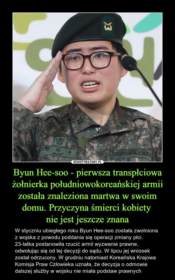 Byun Hee-soo - pierwsza transpłciowa żołnierka południowokoreańskiej armii została znaleziona martwa w swoim domu. Przyczyna śmierci kobiety nie jest jeszcze znana – W styczniu ubiegłego roku Byun Hee-soo została zwolniona z wojska z powodu poddania się operacji zmiany płci. 23-latka postanowiła rzucić armii wyzwanie prawne, odwołując się od tej decyzji do sądu. W lipcu jej wniosek został odrzucony. W grudniu natomiast Koreańska Krajowa Komisja Praw Człowieka uznała, że decyzja o odmowie dalszej służby w wojsku nie miała podstaw prawnych