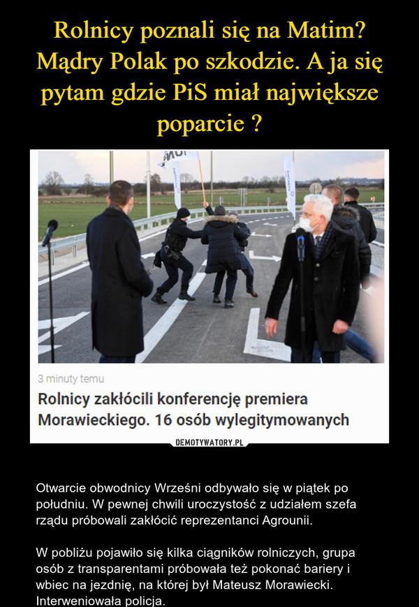 – Otwarcie obwodnicy Wrześni odbywało się w piątek po południu. W pewnej chwili uroczystość z udziałem szefa rządu próbowali zakłócić reprezentanci Agrounii.W pobliżu pojawiło się kilka ciągników rolniczych, grupa osób z transparentami próbowała też pokonać bariery i wbiec na jezdnię, na której był Mateusz Morawiecki. Interweniowała policja.