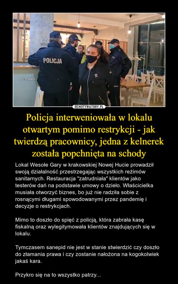 """Policja interweniowała w lokalu otwartym pomimo restrykcji - jak twierdzą pracownicy, jedna z kelnerek została popchnięta na schody – Lokal Wesołe Gary w krakowskiej Nowej Hucie prowadził swoją działalność przestrzegając wszystkich reżimów sanitarnych. Restauracja """"zatrudniała"""" klientów jako testerów dań na podstawie umowy o dzieło. Właścicielka musiała otworzyć biznes, bo już nie radziła sobie z rosnącymi długami spowodowanymi przez pandemię i decyzje o restrykcjach. Mimo to doszło do spięć z policją, która zabrała kasę fiskalną oraz wylegitymowała klientów znajdujących się w lokalu.Tymczasem sanepid nie jest w stanie stwierdzić czy doszło do złamania prawa i czy zostanie nałożona na kogokolwiek jakaś kara.Przykro się na to wszystko patrzy..."""