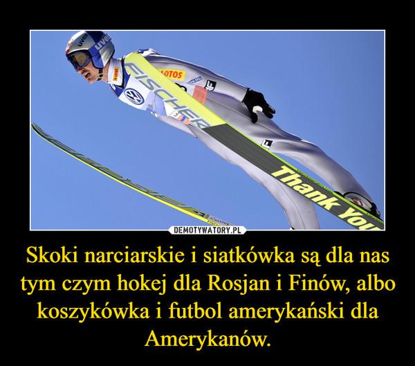 Skoki narciarskie i siatkówka są dla nas tym czym hokej dla Rosjan i Finów, albo koszykówka i futbol amerykański dla Amerykanów. –
