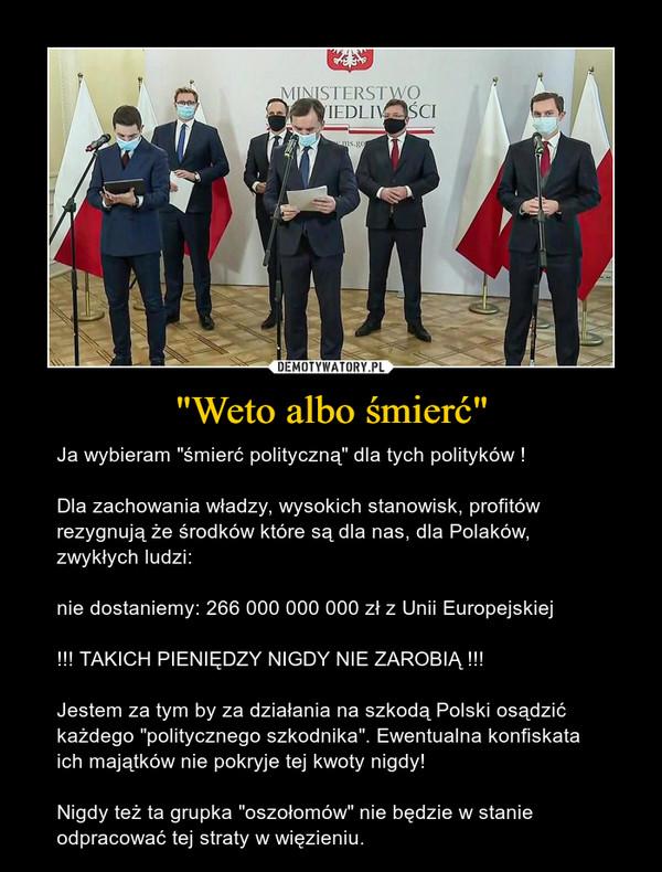 """""""Weto albo śmierć"""" – Ja wybieram """"śmierć polityczną"""" dla tych polityków !Dla zachowania władzy, wysokich stanowisk, profitów rezygnują że środków które są dla nas, dla Polaków, zwykłych ludzi:nie dostaniemy: 266 000 000 000 zł z Unii Europejskiej !!! TAKICH PIENIĘDZY NIGDY NIE ZAROBIĄ !!!Jestem za tym by za działania na szkodą Polski osądzić każdego """"politycznego szkodnika"""". Ewentualna konfiskata ich majątków nie pokryje tej kwoty nigdy!Nigdy też ta grupka """"oszołomów"""" nie będzie w stanie odpracować tej straty w więzieniu."""