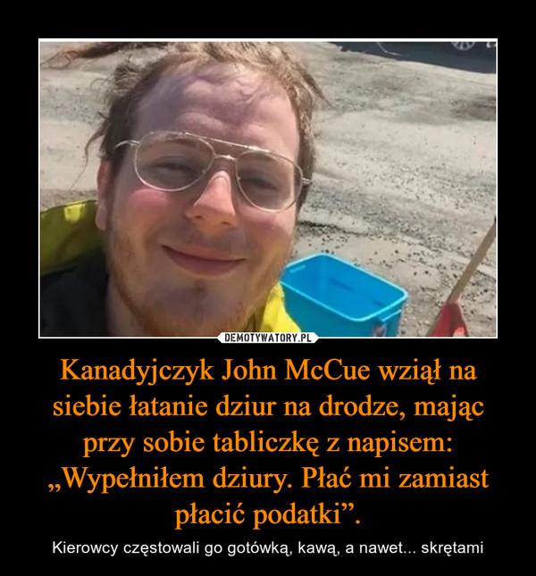 """Kanadyjczyk John McCue wziął na siebie łatanie dziur na drodze, mając przy sobie tabliczkę z napisem: """"Wypełniłem dziury. Płać mi zamiast płacić podatki"""". – Kierowcy częstowali go gotówką, kawą, a nawet... skrętami"""
