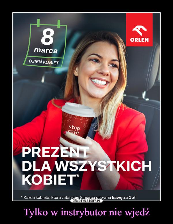 Tylko w instrybutor nie wjedź –  8 marca ORLEN Prezent dla wszystkich kobiet Każda kobieta która zatankuje 8 marca otrzyma kawę za 1 zł