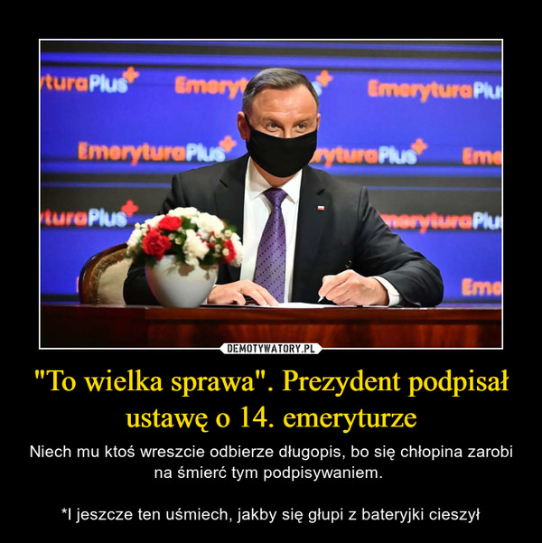 """""""To wielka sprawa"""". Prezydent podpisał ustawę o 14. emeryturze – Niech mu ktoś wreszcie odbierze długopis, bo się chłopina zarobi na śmierć tym podpisywaniem. *I jeszcze ten uśmiech, jakby się głupi z bateryjki cieszył"""