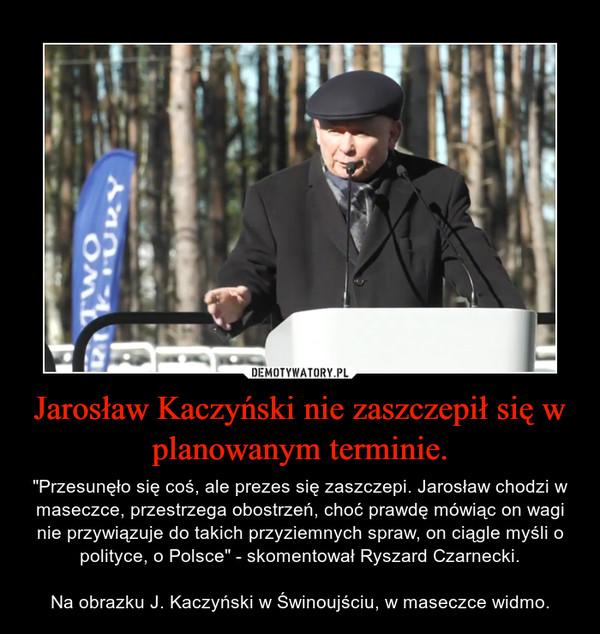 """Jarosław Kaczyński nie zaszczepił się w planowanym terminie. – """"Przesunęło się coś, ale prezes się zaszczepi. Jarosław chodzi w maseczce, przestrzega obostrzeń, choć prawdę mówiąc on wagi nie przywiązuje do takich przyziemnych spraw, on ciągle myśli o polityce, o Polsce"""" - skomentował Ryszard Czarnecki.Na obrazku J. Kaczyński w Świnoujściu, w maseczce widmo."""