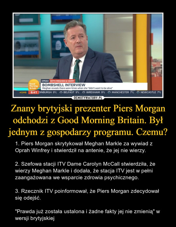 """Znany brytyjski prezenter Piers Morgan odchodzi z Good Morning Britain. Był jednym z gospodarzy programu. Czemu? – 1. Piers Morgan skrytykował Meghan Markle za wywiad z Oprah Winfrey i stwierdził na antenie, że jej nie wierzy.2. Szefowa stacji ITV Dame Carolyn McCall stwierdziła, że wierzy Meghan Markle i dodała, że stacja ITV jest w pełni zaangażowana we wsparcie zdrowia psychicznego.3. Rzecznik ITV poinformował, że Piers Morgan zdecydował się odejść.""""Prawda już została ustalona i żadne fakty jej nie zmienią"""" w wersji brytyjskiej"""