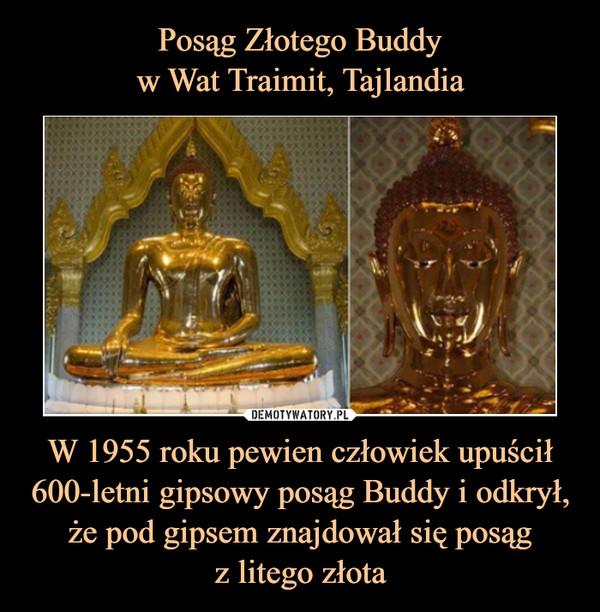 W 1955 roku pewien człowiek upuścił 600-letni gipsowy posąg Buddy i odkrył, że pod gipsem znajdował się posągz litego złota –