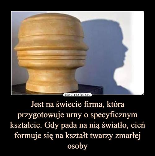Jest na świecie firma, która przygotowuje urny o specyficznym kształcie. Gdy pada na nią światło, cień formuje się na kształt twarzy zmarłej osoby
