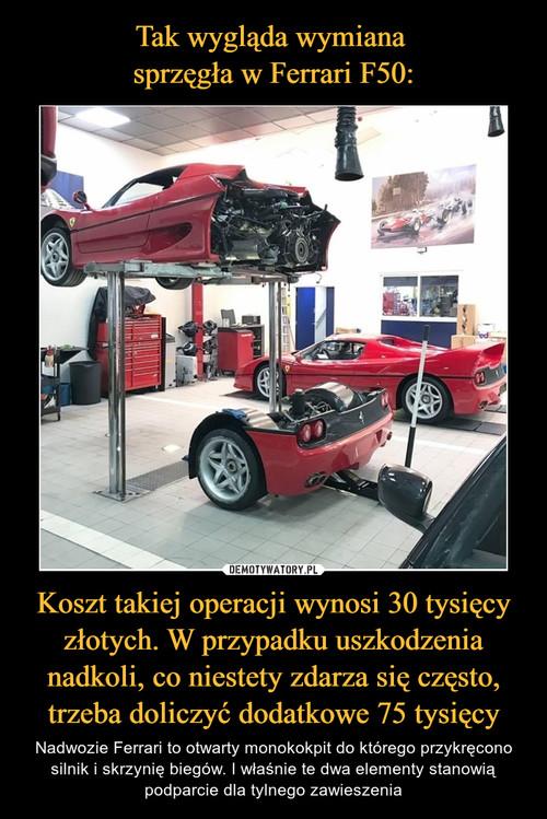 Tak wygląda wymiana  sprzęgła w Ferrari F50: Koszt takiej operacji wynosi 30 tysięcy złotych. W przypadku uszkodzenia nadkoli, co niestety zdarza się często, trzeba doliczyć dodatkowe 75 tysięcy