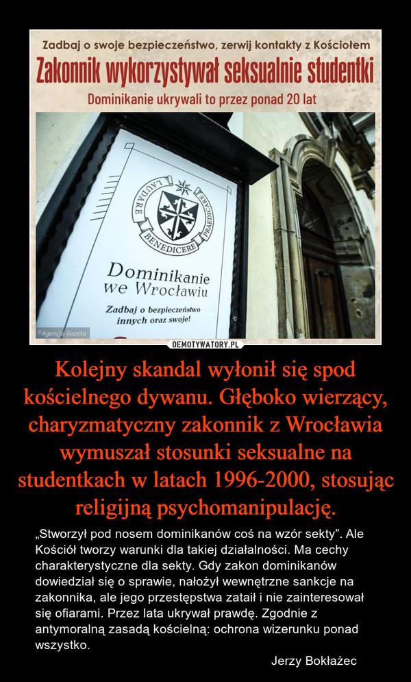 """Kolejny skandal wyłonił się spod kościelnego dywanu. Głęboko wierzący, charyzmatyczny zakonnik z Wrocławia wymuszał stosunki seksualne na studentkach w latach 1996-2000, stosując religijną psychomanipulację. – """"Stworzył pod nosem dominikanów coś na wzór sekty"""". Ale Kościół tworzy warunki dla takiej działalności. Ma cechy charakterystyczne dla sekty. Gdy zakon dominikanów dowiedział się o sprawie, nałożył wewnętrzne sankcje na zakonnika, ale jego przestępstwa zataił i nie zainteresował się ofiarami. Przez lata ukrywał prawdę. Zgodnie z antymoralną zasadą kościelną: ochrona wizerunku ponad wszystko.                                                                    Jerzy Bokłażec"""