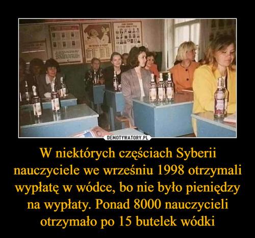 W niektórych częściach Syberii nauczyciele we wrześniu 1998 otrzymali wypłatę w wódce, bo nie było pieniędzy na wypłaty. Ponad 8000 nauczycieli otrzymało po 15 butelek wódki