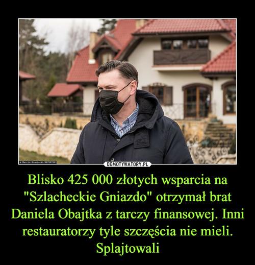 """Blisko 425 000 złotych wsparcia na """"Szlacheckie Gniazdo"""" otrzymał brat Daniela Obajtka z tarczy finansowej. Inni restauratorzy tyle szczęścia nie mieli. Splajtowali"""