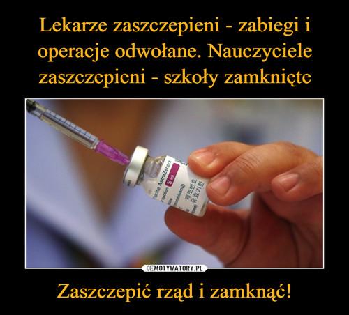 Lekarze zaszczepieni - zabiegi i operacje odwołane. Nauczyciele zaszczepieni - szkoły zamknięte Zaszczepić rząd i zamknąć!