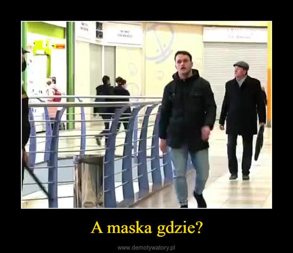 A maska gdzie? –